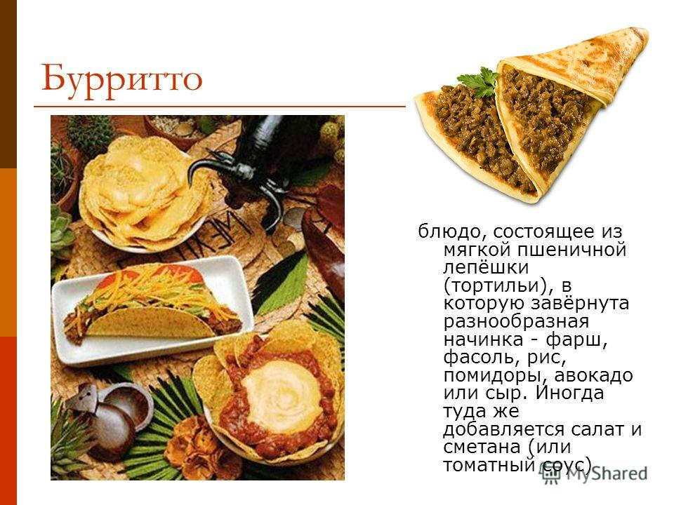 Бурритто блюдо, состоящее из мягкой пшеничной лепёшки (тортильи), в которую завёрнута разнообразная начинка - фарш, фасоль, рис, помидоры, авокадо или сыр. Иногда туда же добавляется салат и сметана (или томатный соус)