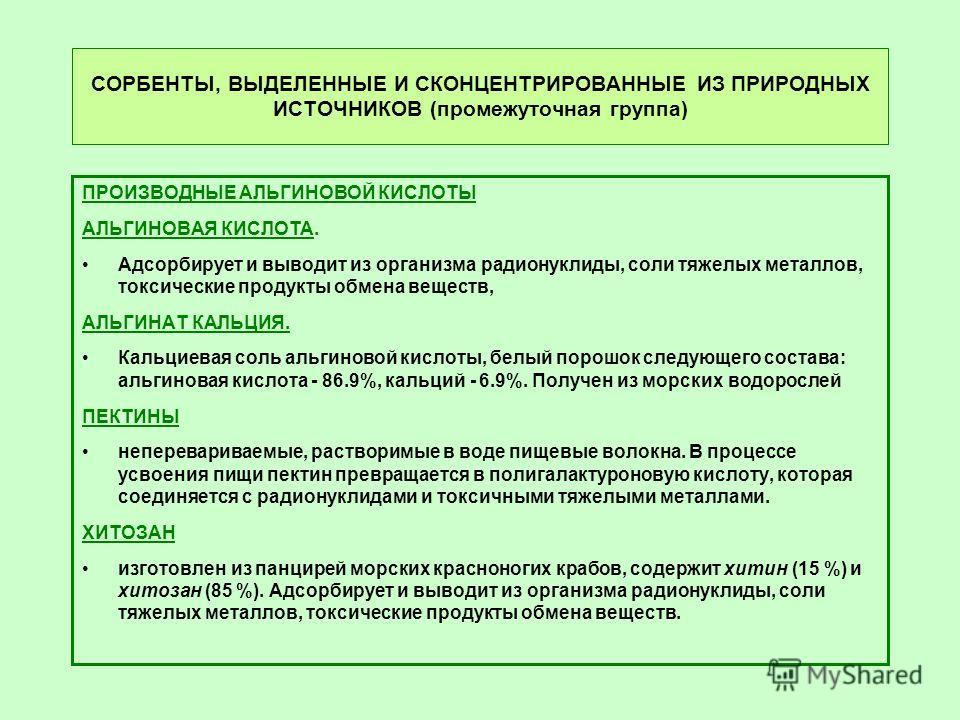 СОРБЕНТЫ, ВЫДЕЛЕННЫЕ И СКОНЦЕНТРИРОВАННЫЕ ИЗ ПРИРОДНЫХ ИСТОЧНИКОВ (промежуточная группа) ПРОИЗВОДНЫЕ АЛЬГИНОВОЙ КИСЛОТЫ АЛЬГИНОВАЯ КИСЛОТА. Адсорбирует и выводит из организма радионуклиды, соли тяжелых металлов, токсические продукты обмена веществ, А