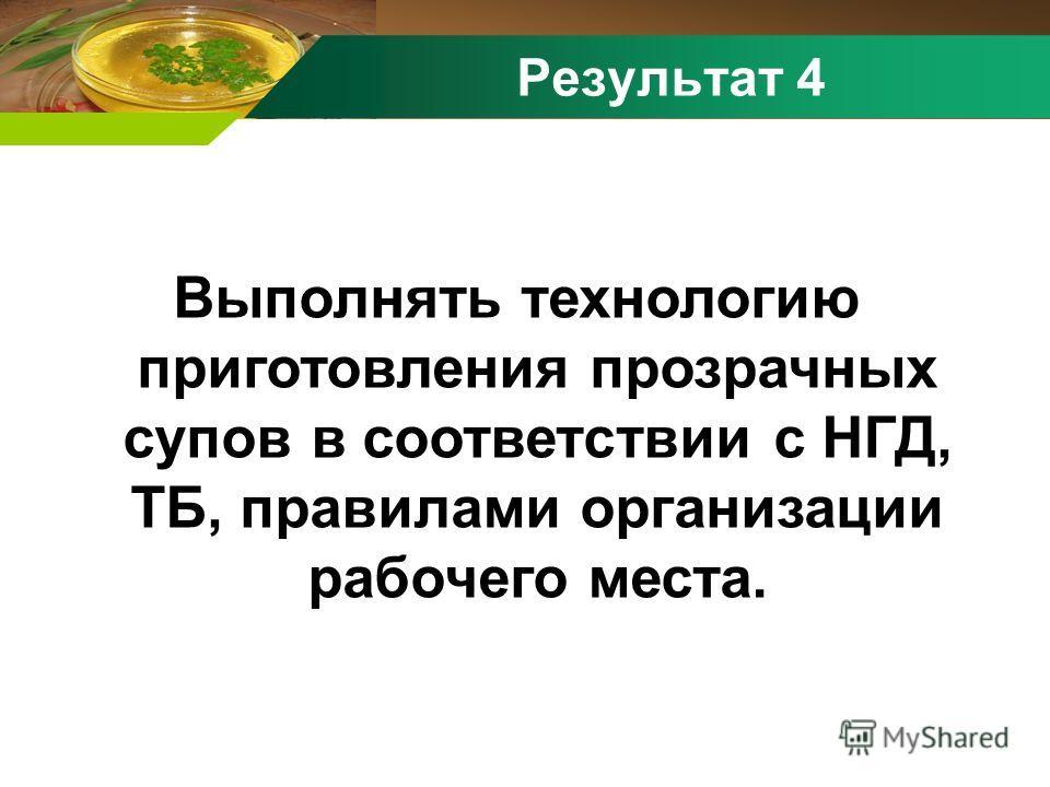 Результат 4 Выполнять технологию приготовления прозрачных супов в соответствии с НГД, ТБ, правилами организации рабочего места.