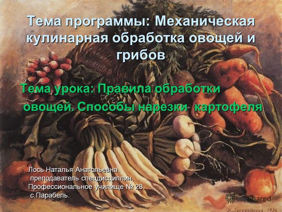 Тема программы: Механическая кулинарная обработка овощей и грибов Тема урока: Правила обработки Тема урока: Правила обработки овощей. Способы нарезки картофеля овощей. Способы нарезки картофеля Лось Наталья Анатольевна преподаватель спецдисциплин. пр