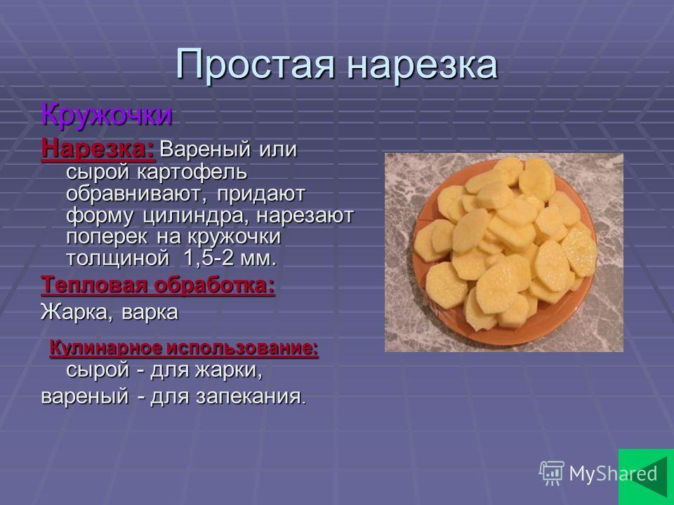 Простая нарезка Кружочки Нарезка: Вареный или сырой картофель обравнивают, придают форму цилиндра, нарезают поперек на кружочки толщиной 1,5-2 мм. Тепловая обработка: Жарка, варка Кулинарное использование: сырой - для жарки, Кулинарное использование: