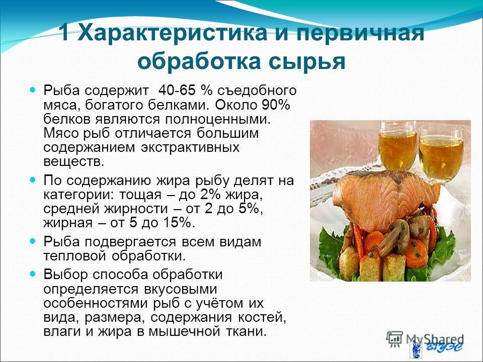 1 Характеристика и первичная обработка сырья Рыба содержит 40-65 % съедобного мяса, богатого белками. Около 90% белков являются полноценными. Мясо рыб отличается большим содержанием экстрактивных веществ. По содержанию жира рыбу делят на категории: т