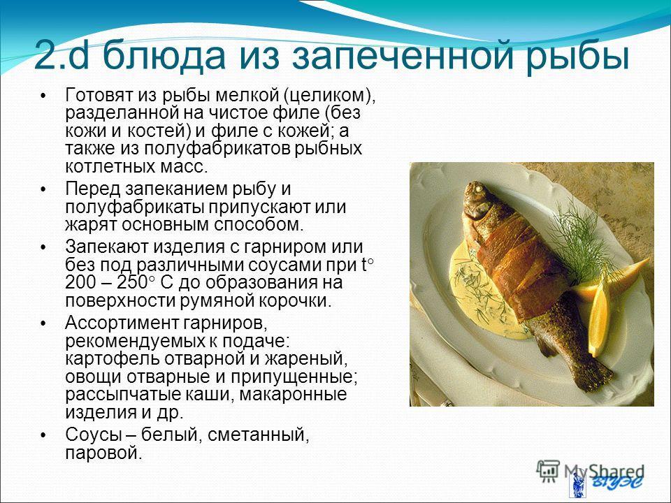 2. d блюда из запеченной рыбы Готовят из рыбы мелкой (целиком), разделанной на чистое филе (без кожи и костей) и филе с кожей; а также из полуфабрикатов рыбных котлетных масс. Перед запеканием рыбу и полуфабрикаты припускают или жарят основным способ