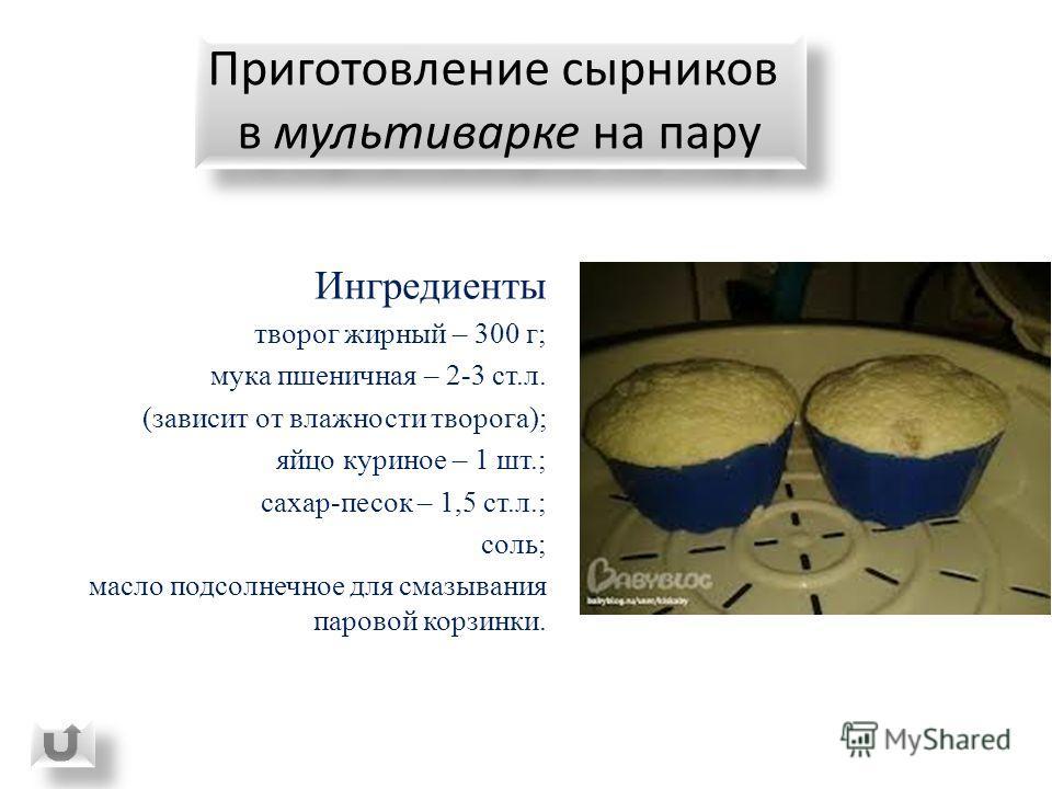 Ингредиенты творог жирный – 300 г; мука пшеничная – 2-3 ст.л. (зависит от влажности творога); яйцо куриное – 1 шт.; сахар-песок – 1,5 ст.л.; соль; масло подсолнечное для смазывания паровой корзинки. Приготовление сырников в мультиварке на пару Пригот