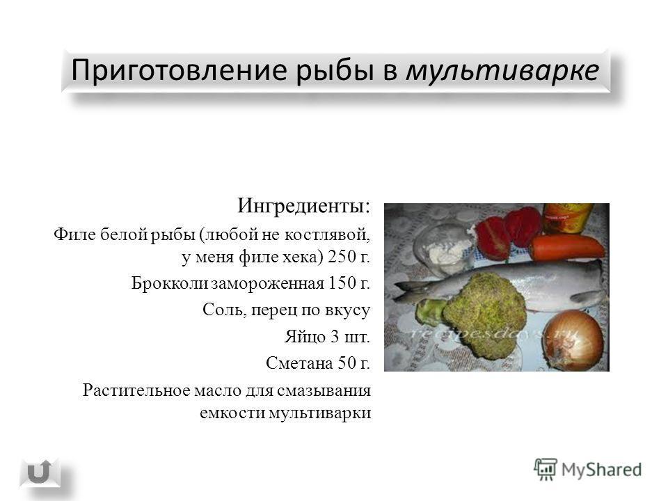 Приготовление рыбы в мультиварке Ингредиенты: Филе белой рыбы (любой не костлявой, у меня филе хека) 250 г. Брокколи замороженная 150 г. Соль, перец по вкусу Яйцо 3 шт. Сметана 50 г. Растительное масло для смазывания емкости мультиварки
