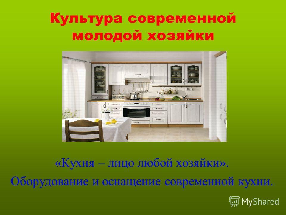 Культура современной молодой хозяйки «Кухня – лицо любой хозяйки». Оборудование и оснащение современной кухни.