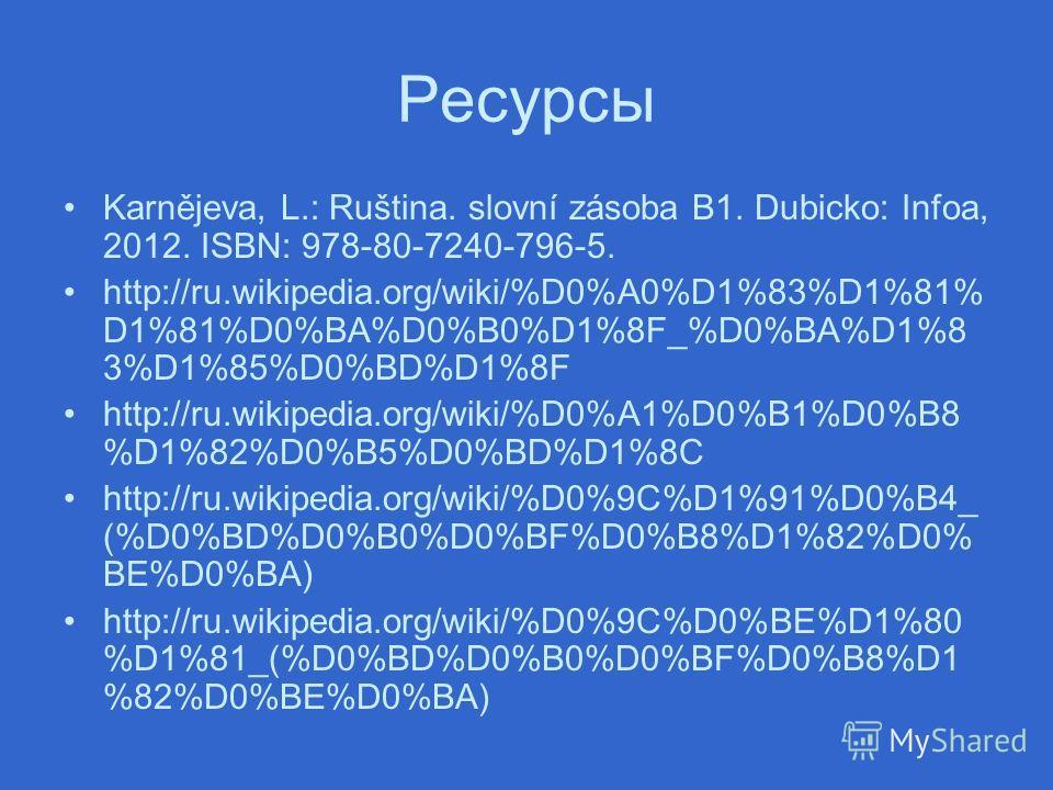 Pесурсы Karnějeva, L.: Ruština. slovní zásoba B1. Dubicko: Infoa, 2012. ISBN: 978-80-7240-796-5. http://ru.wikipedia.org/wiki/%D0%A0%D1%83%D1%81% D1%81%D0%BA%D0%B0%D1%8F_%D0%BA%D1%8 3%D1%85%D0%BD%D1%8F http://ru.wikipedia.org/wiki/%D0%A1%D0%B1%D0%B8