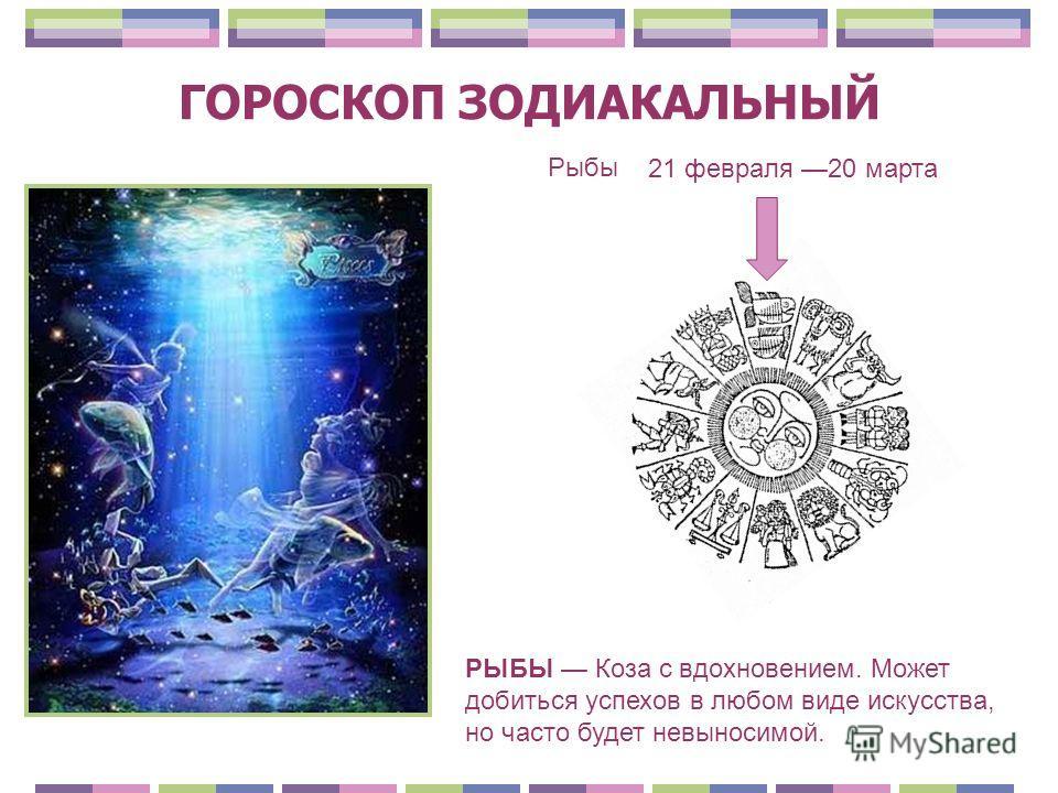 ГОРОСКОП ЗОДИАКАЛЬНЫЙ Рыбы 21 февраля 20 марта РЫБЫ Коза с вдохновением. Может добиться успехов в любом виде искусства, но часто будет невыносимой.