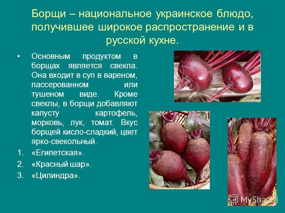Борщи – национальное украинское блюдо, получившее широкое распространение и в русской кухне. Основным продуктом в борщах является свекла. Она входит в суп в вареном, пассерованном или тушеном виде. Кроме свеклы, в борщи добавляют капусту картофель, м