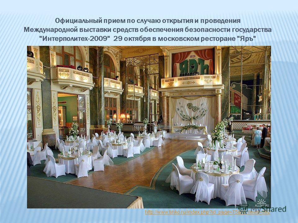 Официальный прием по случаю открытия и проведения Международной выставки средств обеспечения безопасности государства Интерполитех-2009 29 октября в московском ресторане Яръ http://www.tinko.ru/index.php?id_page=75&id_news=392