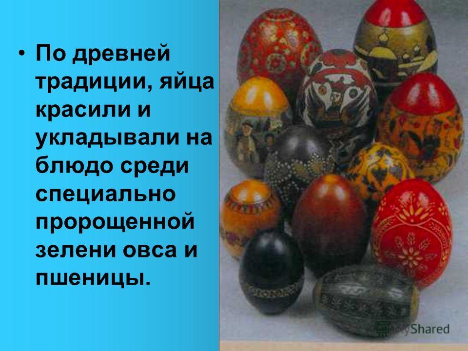 По древней традиции, яйца красили и укладывали на блюдо среди специально пророщенной зелени овса и пшеницы.