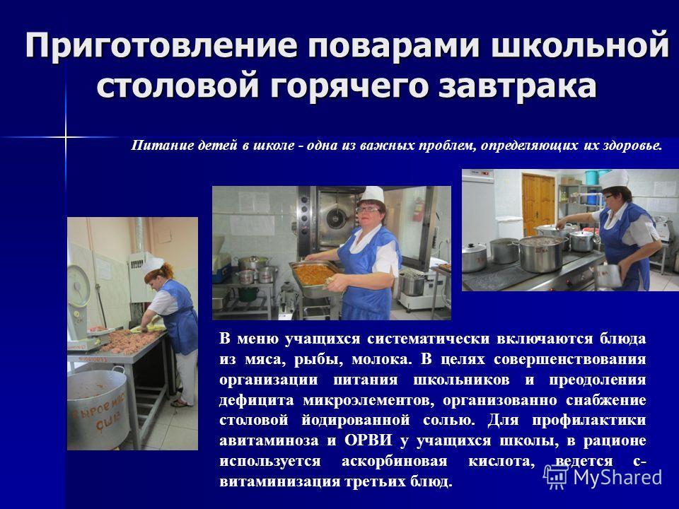 Приготовление поварами школьной столовой горячего завтрака Питание детей в школе - одна из важных проблем, определяющих их здоровье. В меню учащихся систематически включаются блюда из мяса, рыбы, молока. В целях совершенствования организации питания