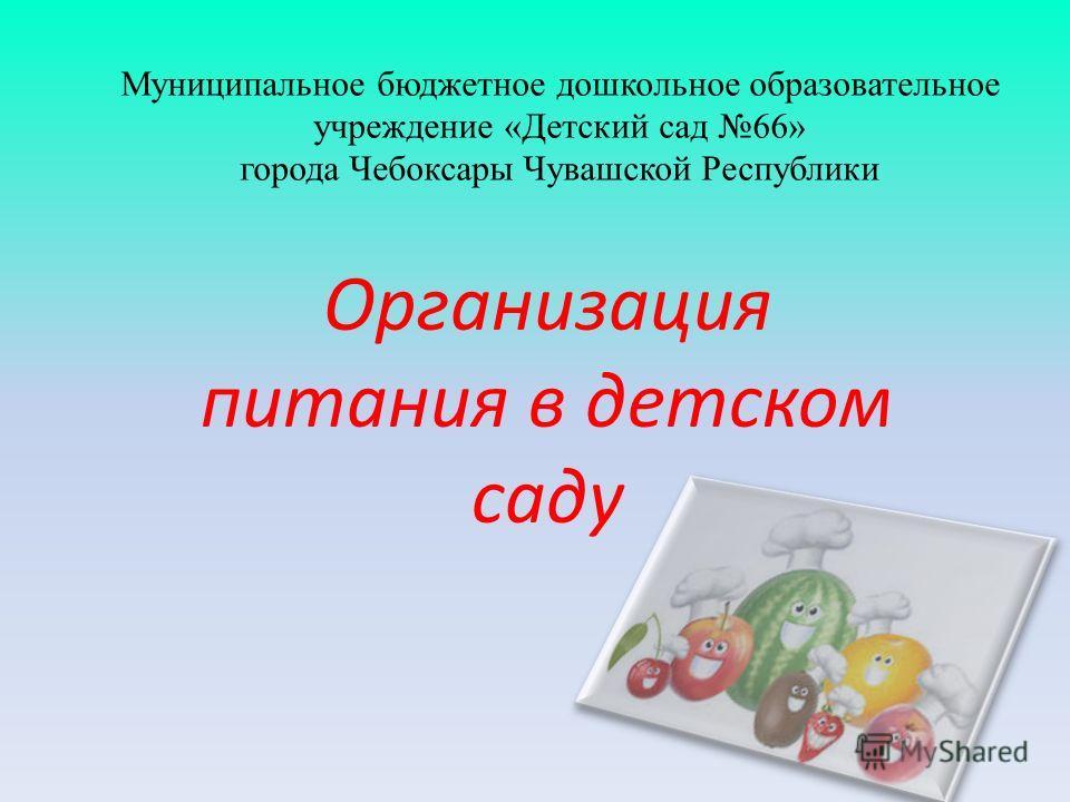 Муниципальное бюджетное дошкольное образовательное учреждение «Детский сад 66» города Чебоксары Чувашской Республики Организация питания в детском саду