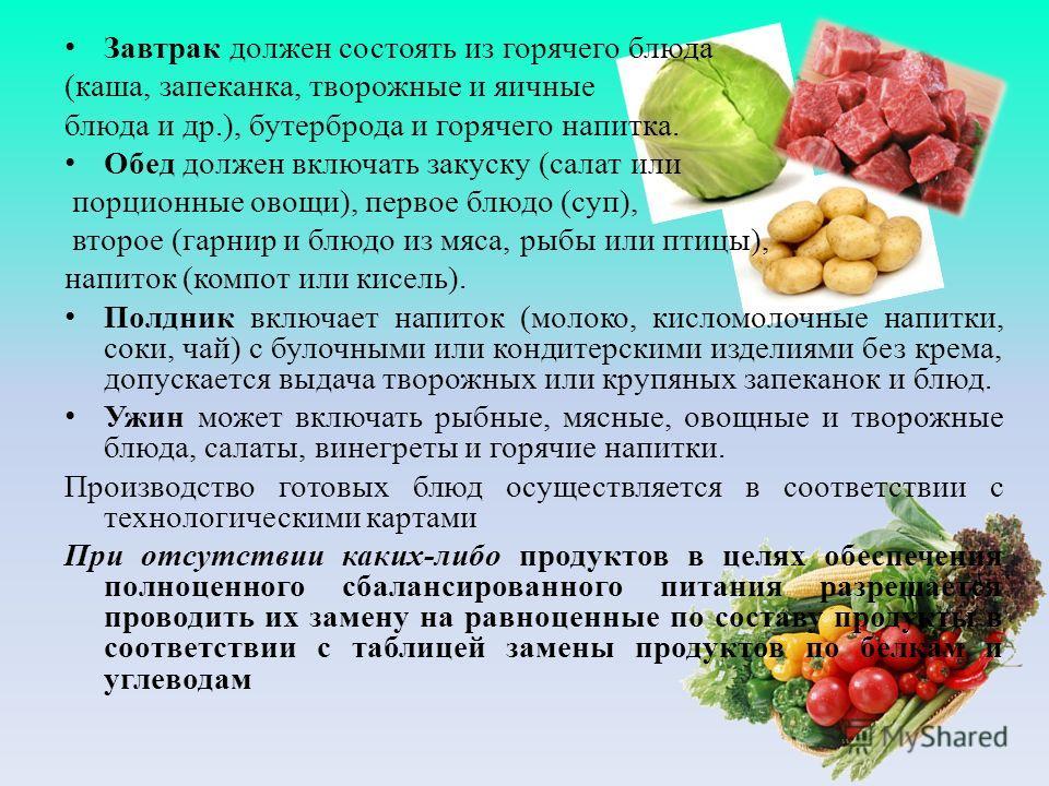 Завтрак должен состоять из горячего блюда (каша, запеканка, творожные и яичные блюда и др.), бутерброда и горячего напитка. Обед должен включать закуску (салат или порционные овощи), первое блюдо (суп), второе (гарнир и блюдо из мяса, рыбы или птицы)