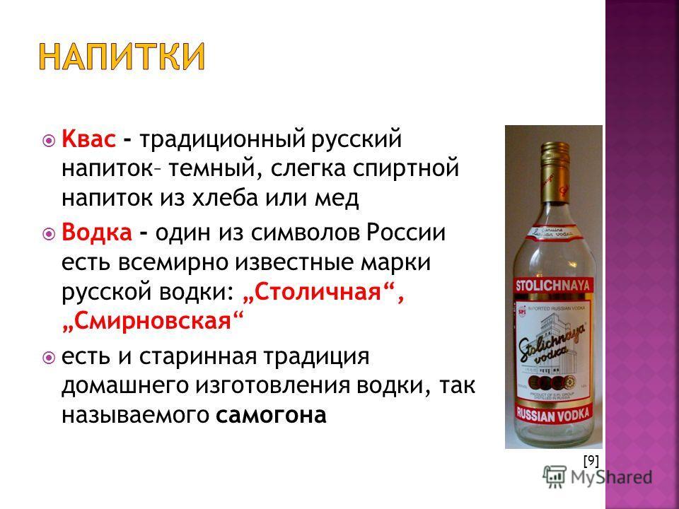 Kвас - традиционный русский напиток– темный, слегка спиртной напиток из хлеба или мед Bодкa - один из символов России есть всемирно известные марки русской водки: Столичная, Смирновская есть и старинная традиция домашнего изготовления водки, так назы