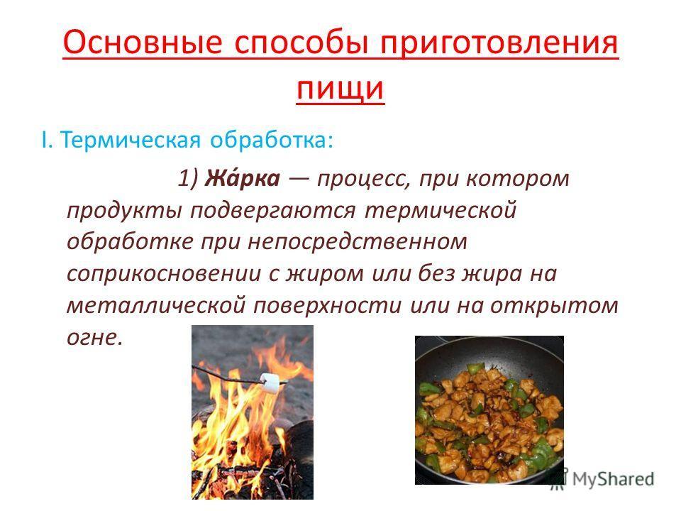 Основные способы приготовления пищи I. Термическая обработка: 1) Жа́рка процесс, при котором продукты подвергаются термической обработке при непосредственном соприкосновении с жиром или без жира на металлической поверхности или на открытом огне.