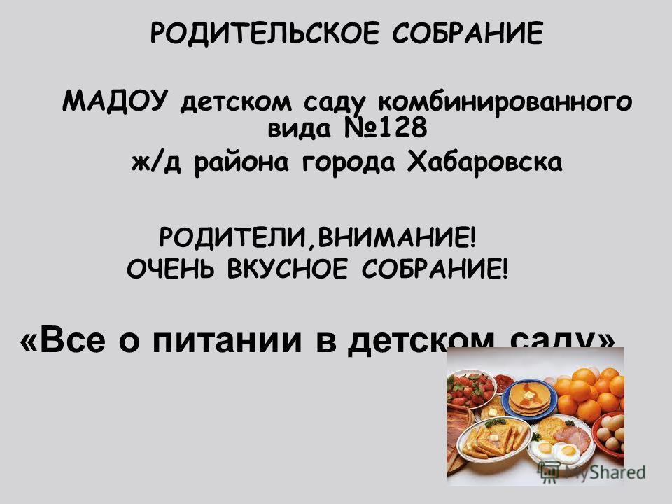 РОДИТЕЛИ,ВНИМАНИЕ! ОЧЕНЬ ВКУСНОЕ СОБРАНИЕ! «Все о питании в детском саду» РОДИТЕЛЬСКОЕ СОБРАНИЕ МАДОУ детском саду комбинированного вида 128 ж/д района города Хабаровска