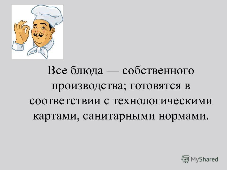 Все блюда собственного производства; готовятся в соответствии с технологическими картами, санитарными нормами.