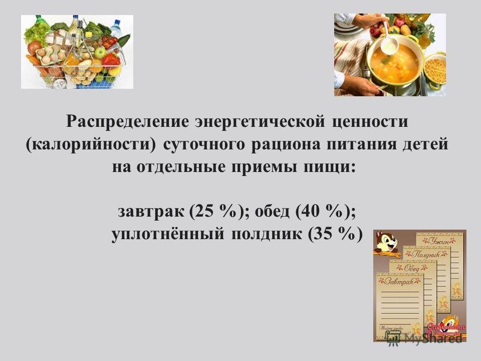 Распределение энергетической ценности (калорийности) суточного рациона питания детей на отдельные приемы пищи: завтрак (25 %); обед (40 %); уплотнённый полдник (35 %)