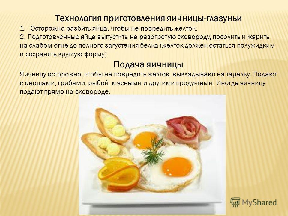 Технология приготовления яичницы-глазуньи 1. Осторожно разбить яйца, чтобы не повредить желток. 2. Подготовленные яйца выпустить на разогретую сковороду, посолить и жарить на слабом огне до полного загустения белка (желток должен остаться полужидким