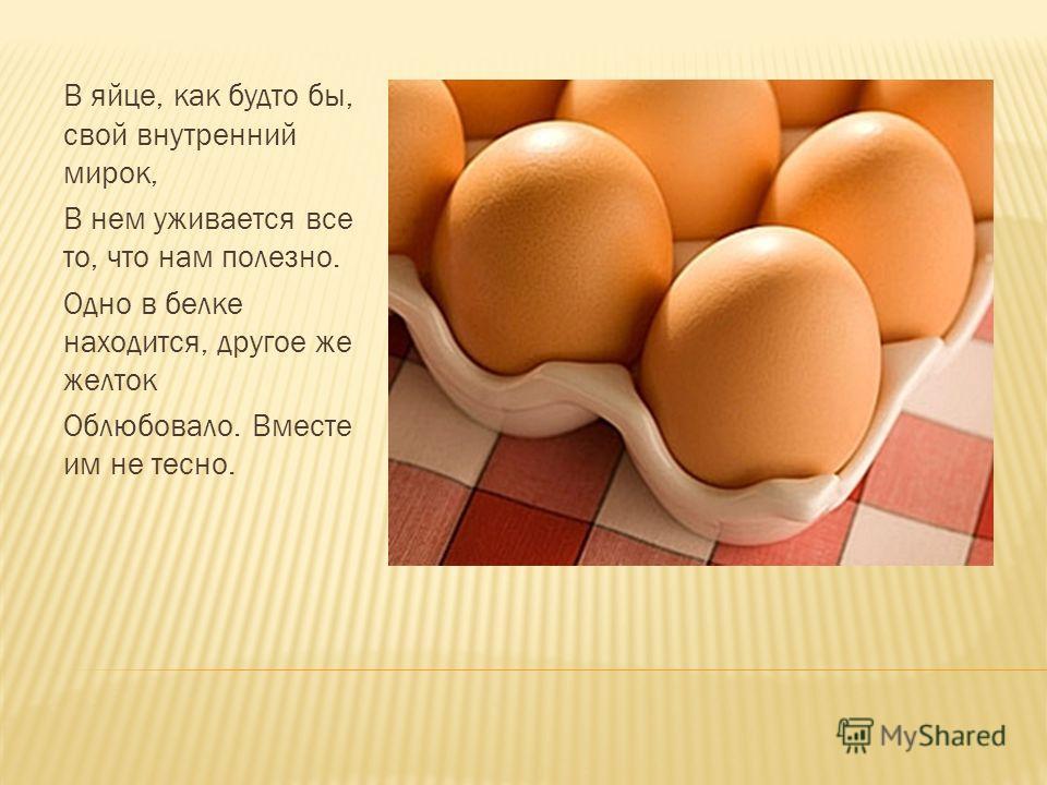 В яйце, как будто бы, свой внутренний мирок, В нем уживается все то, что нам полезно. Одно в белке находится, другое же желток Облюбовало. Вместе им не тесно.