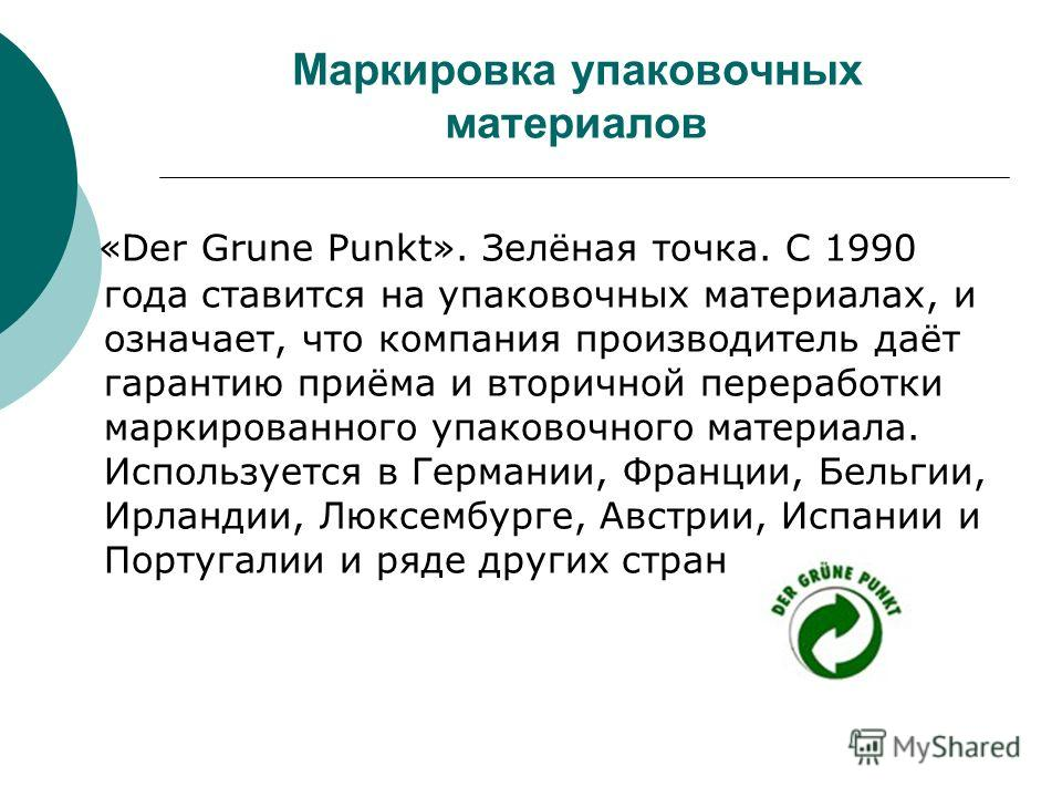 Маркировка упаковочных материалов «Der Grune Punkt». Зелёная точка. С 1990 года ставится на упаковочных материалах, и означает, что компания производитель даёт гарантию приёма и вторичной переработки маркированного упаковочного материала. Используетс