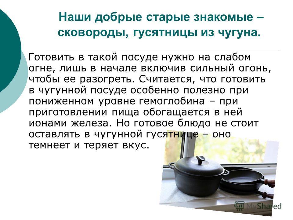 Наши добрые старые знакомые – сковороды, гусятницы из чугуна. Готовить в такой посуде нужно на слабом огне, лишь в начале включив сильный огонь, чтобы ее разогреть. Считается, что готовить в чугунной посуде особенно полезно при пониженном уровне гемо