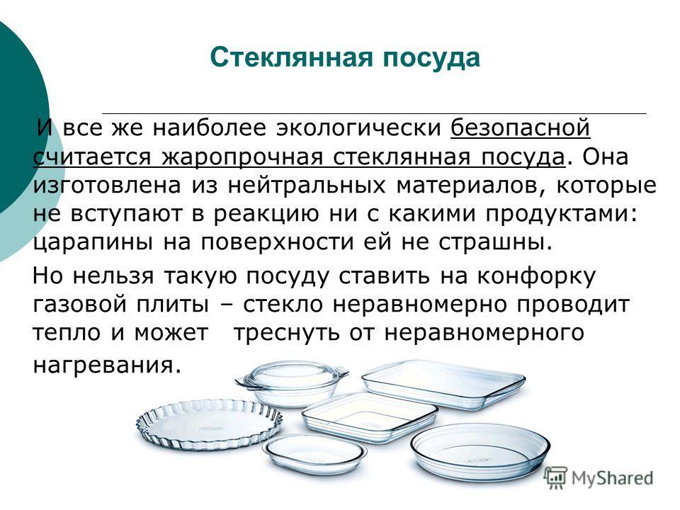 Стеклянная посуда И все же наиболее экологически безопасной считается жаропрочная стеклянная посуда. Она изготовлена из нейтральных материалов, которые не вступают в реакцию ни с какими продуктами: царапины на поверхности ей не страшны. Но нельзя так