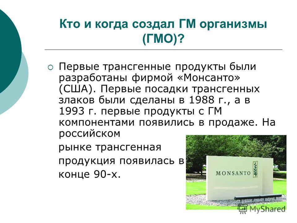 Кто и когда создал ГМ организмы (ГМО)? Первые трансгенные продукты были разработаны фирмой «Монсанто» (США). Первые посадки трансгенных злаков были сделаны в 1988 г., а в 1993 г. первые продукты с ГМ компонентами появились в продаже. На российском ры