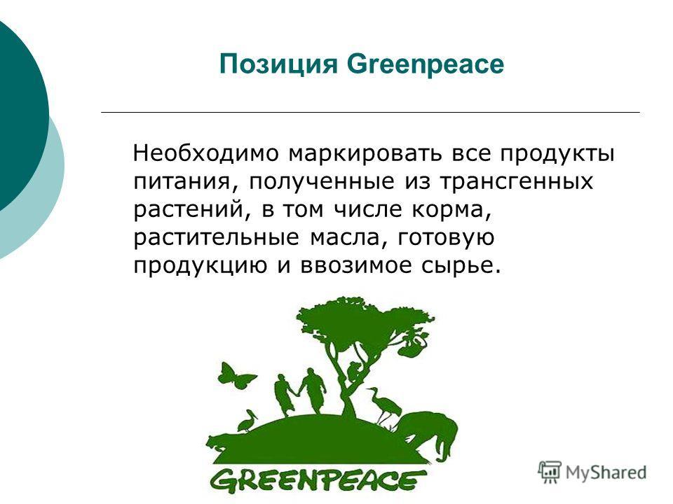 Позиция Greenpeace Необходимо маркировать все продукты питания, полученные из трансгенных растений, в том числе корма, растительные масла, готовую продукцию и ввозимое сырье.