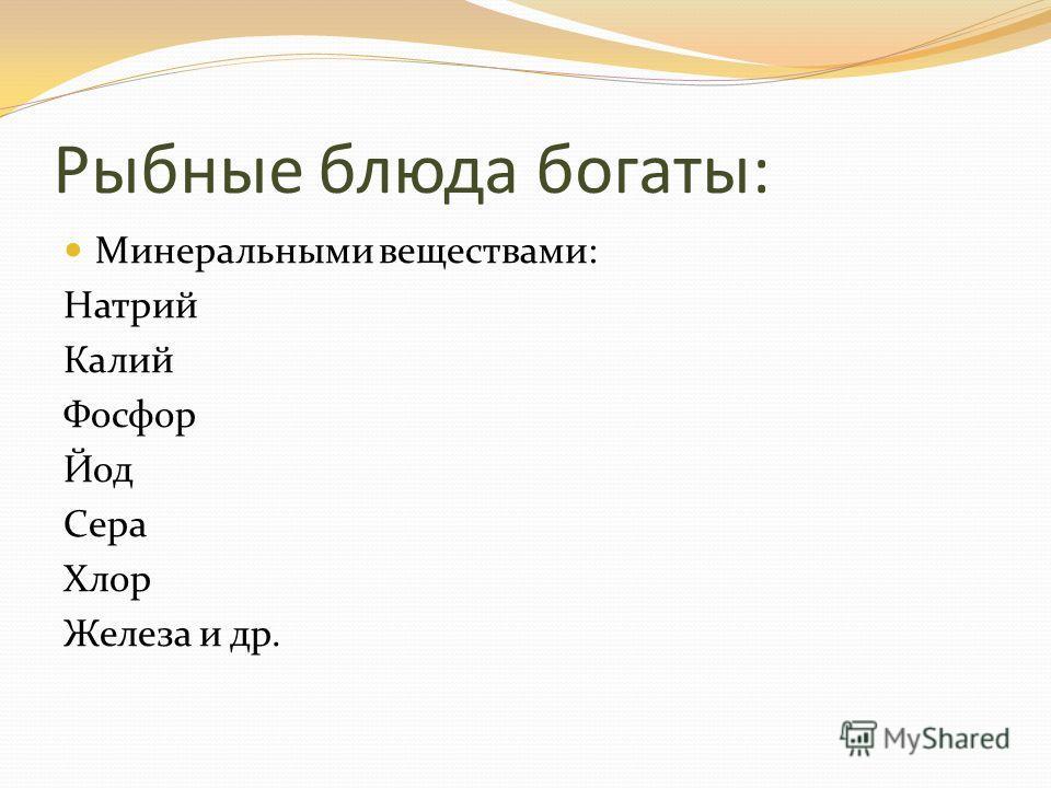 Рыбные блюда богаты: Минеральными веществами: Натрий Калий Фосфор Йод Сера Хлор Железа и др.