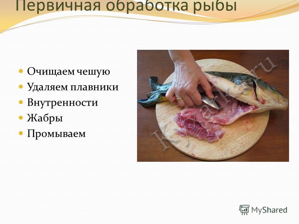 Первичная обработка рыбы Очищаем чешую Удаляем плавники Внутренности Жабры Промываем