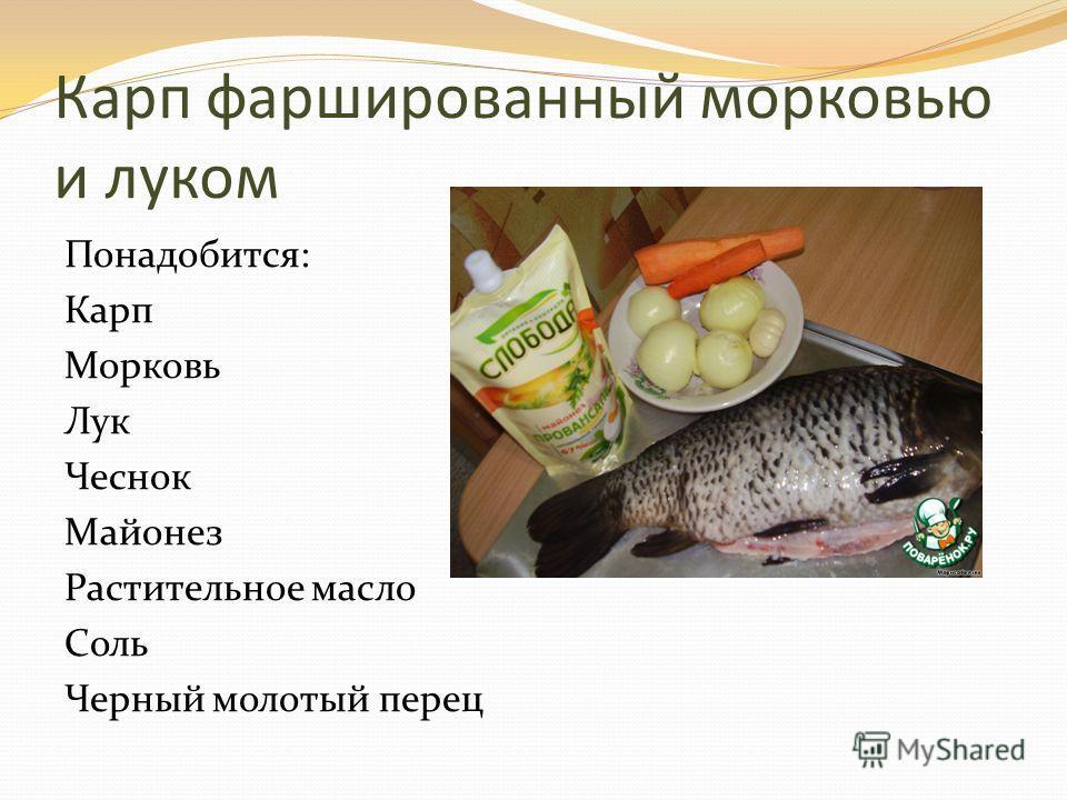 Карп фаршированный морковью и луком Понадобится: Карп Морковь Лук Чеснок Майонез Растительное масло Соль Черный молотый перец