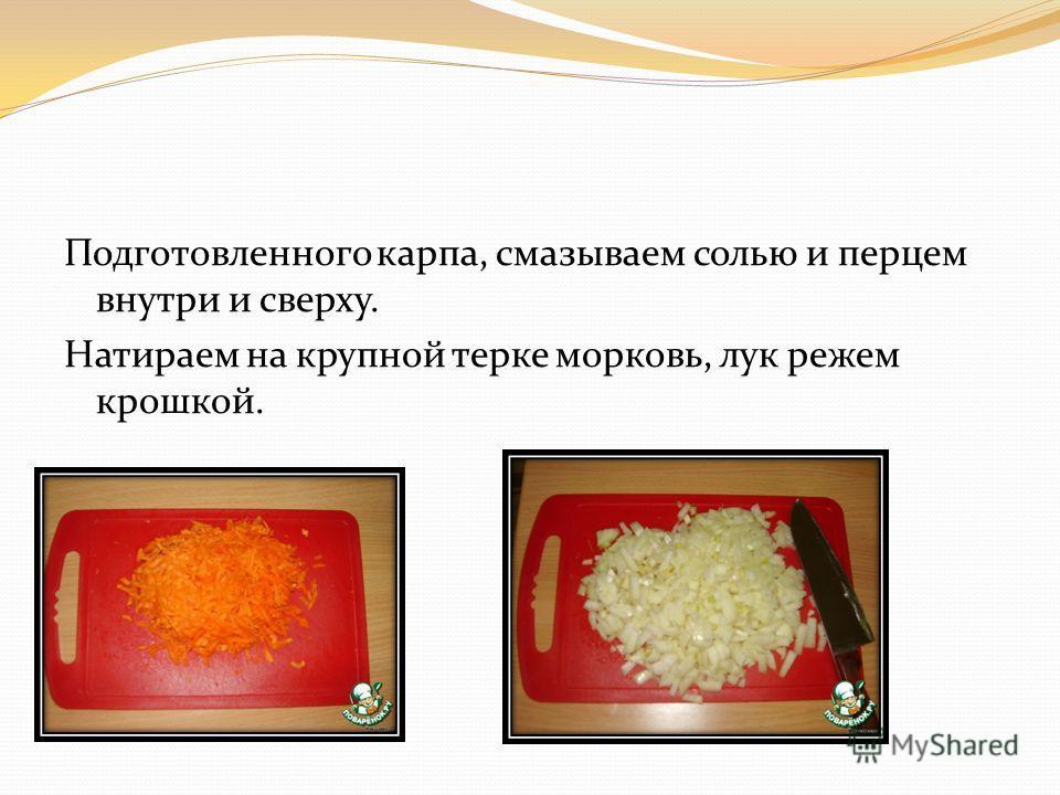Подготовленного карпа, смазываем солью и перцем внутри и сверху. Натираем на крупной терке морковь, лук режем крошкой.