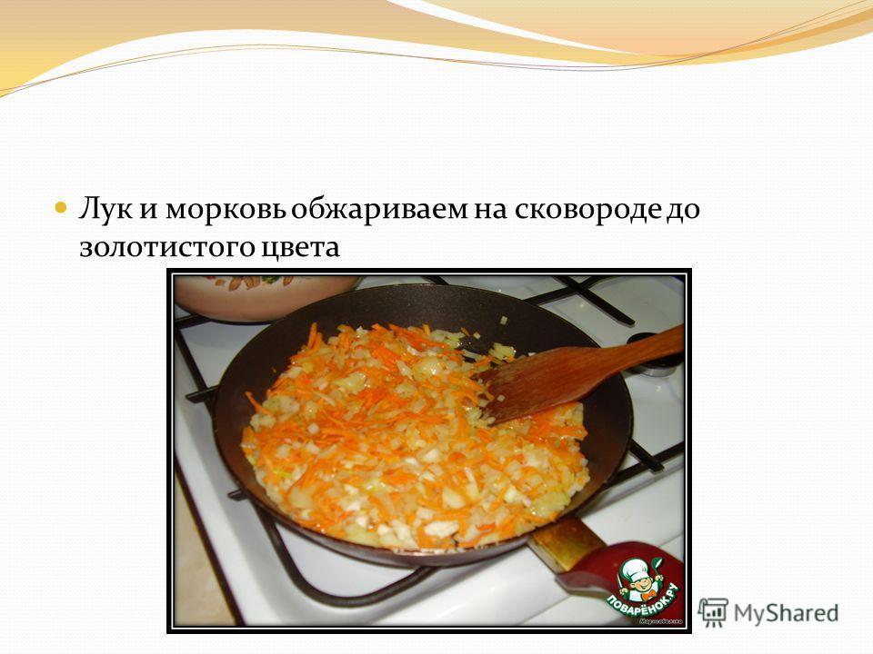 Лук и морковь обжариваем на сковороде до золотистого цвета