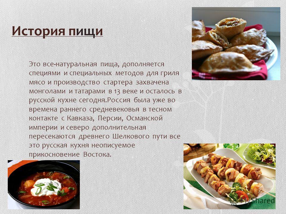 История пищи Это все-натуральная пища, дополняется специями и специальных методов для гриля мясо и производство стартера захвачена монголами и татарами в 13 веке и осталось в русской кухне сегодня.Россия была уже во времена раннего средневековья в те