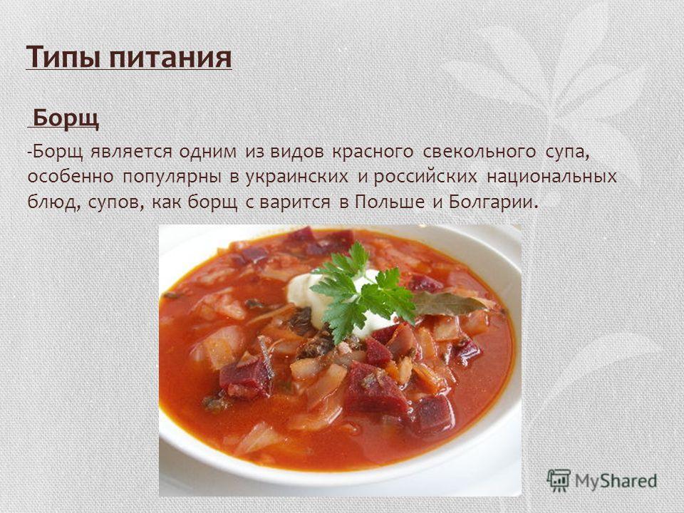 Типы питания Борщ -Борщ является одним из видов красного свекольного супа, особенно популярны в украинских и российских национальных блюд, супов, как борщ с варится в Польше и Болгарии.