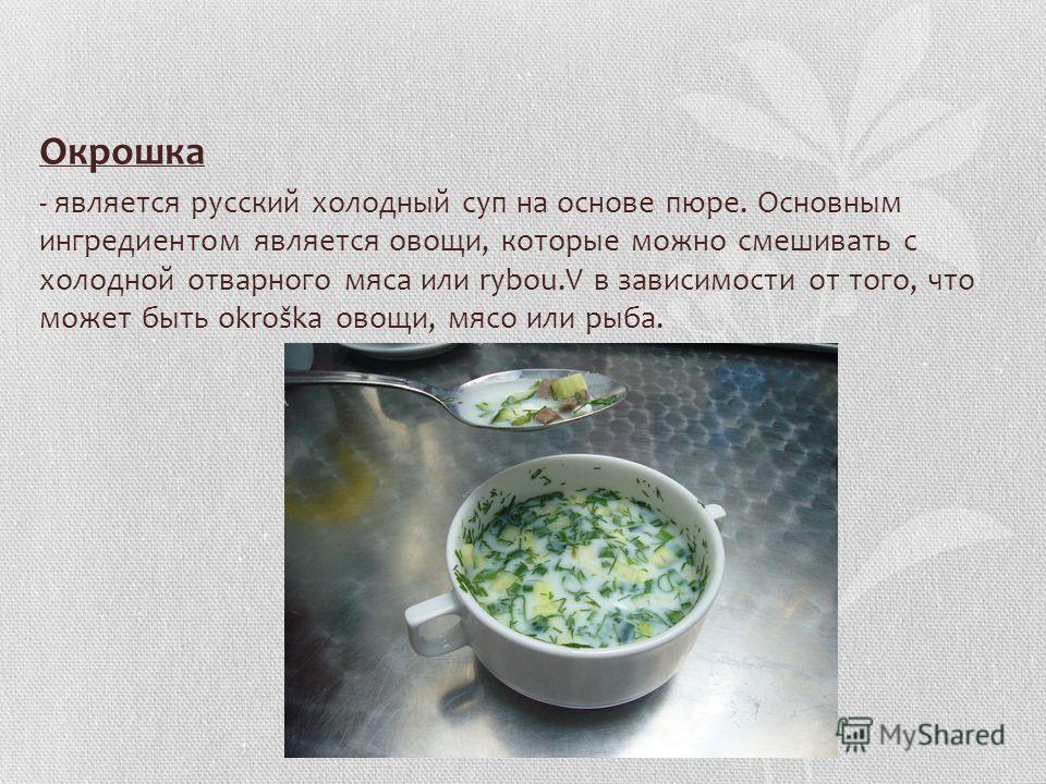 Oкрошка - является русский холодный суп на основе пюре. Основным ингредиентом является овощи, которые можно смешивать с холодной отварного мяса или rybou.V в зависимости от того, что может быть okroška овощи, мясо или рыба.