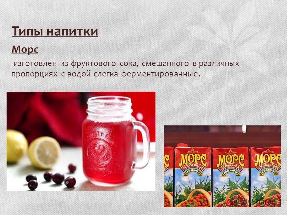 Типы напитки Mopc -изготовлен из фруктового сока, смешанного в различных пропорциях с водой слегка ферментированные.