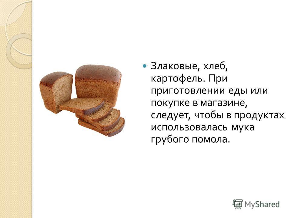 Злаковые, хлеб, картофель. При приготовлении еды или покупке в магазине, следует, чтобы в продуктах использовалась мука грубого помола.