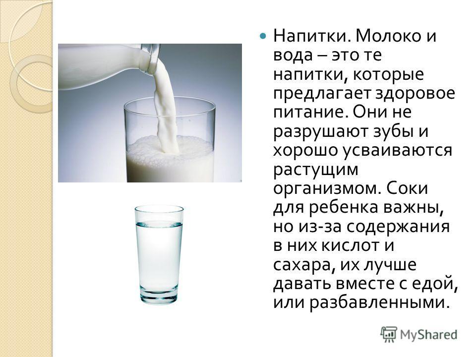 Напитки. Молоко и вода – это те напитки, которые предлагает здоровое питание. Они не разрушают зубы и хорошо усваиваются растущим организмом. Соки для ребенка важны, но из - за содержания в них кислот и сахара, их лучше давать вместе с едой, или разб