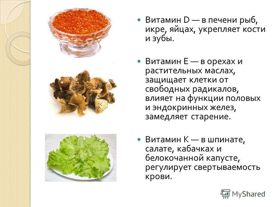 Витамин D в печени рыб, икре, яйцах, укрепляет кости и зубы. Витамин Е в орехах и растительных маслах, защищает клетки от свободных радикалов, влияет на функции половых и эндокринных желез, замедляет старение. Витамин К в шпинате, салате, кабачках и
