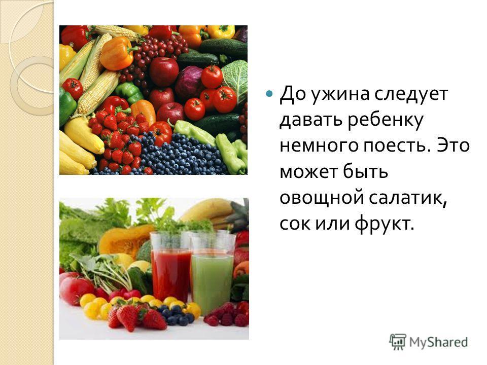 До ужина следует давать ребенку немного поесть. Это может быть овощной салатик, сок или фрукт.