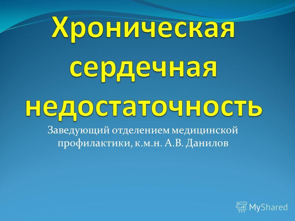 Заведующий отделением медицинской профилактики, к.м.н. А.В. Данилов