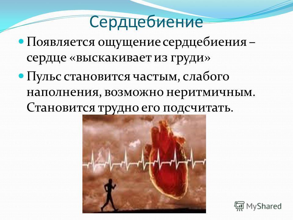 Сердцебиение Появляется ощущение сердцебиения – сердце «выскакивает из груди» Пульс становится частым, слабого наполнения, возможно неритмичным. Становится трудно его подсчитать.