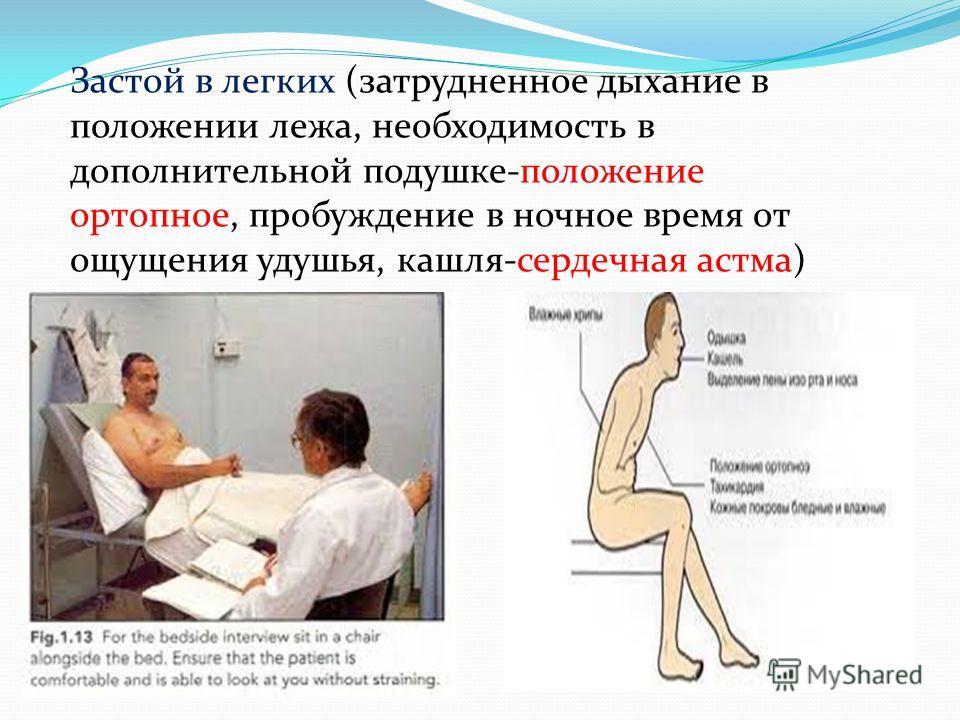 Застой в легких (затрудненное дыхание в положении лежа, необходимость в дополнительной подушке-положение ортопное, пробуждение в ночное время от ощущения удушья, кашля-сердечная астма)