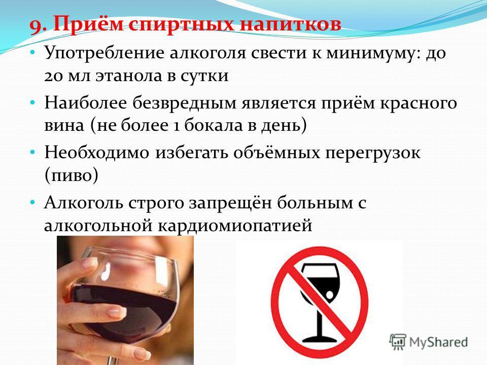 9. Приём спиртных напитков Употребление алкоголя свести к минимуму: до 20 мл этанола в сутки Наиболее безвредным является приём красного вина (не более 1 бокала в день) Необходимо избегать объёмных перегрузок (пиво) Алкоголь строго запрещён больным с