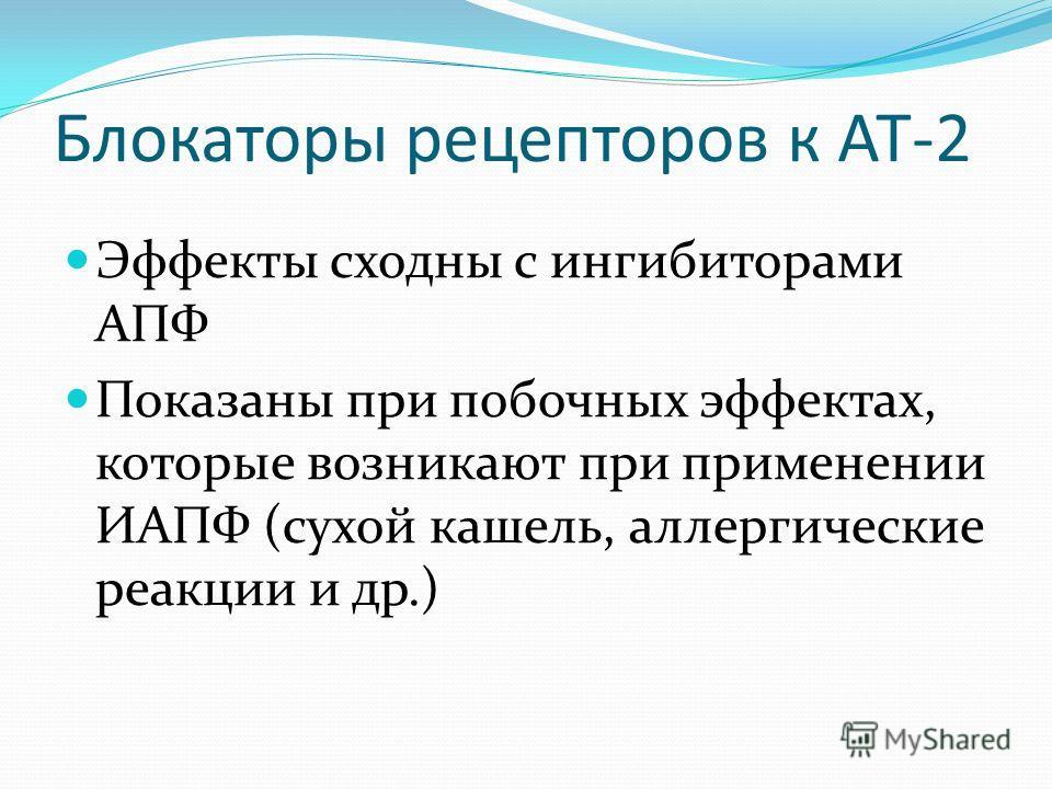 Блокаторы рецепторов к АТ-2 Эффекты сходны с ингибиторами АПФ Показаны при побочных эффектах, которые возникают при применении ИАПФ (сухой кашель, аллергические реакции и др.)