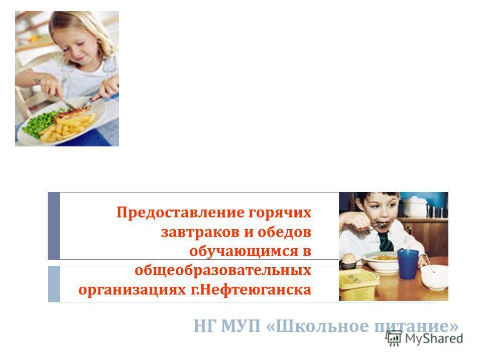 Предоставление горячих завтраков и обедов обучающимся в общеобразовательных организациях г. Нефтеюганска НГ МУП « Школьное питание »