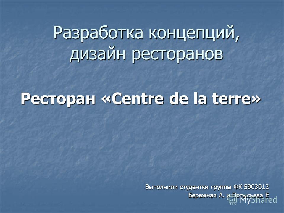 Разработка концепций, дизайн ресторанов Ресторан «Centre de la terre» Выполнили студентки группы ФК 5903012 Бережная А. и Потысьева Е